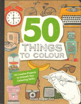 50 THINGS TO COLOUR: 50 Creative Projects to Unleash Your Colouring Skills