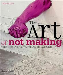 THE ART OF NOT MAKING: The New Artist / Artisan