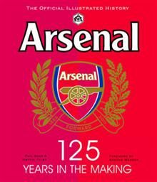 ARSENAL: 125 Years In The Making. The Official I