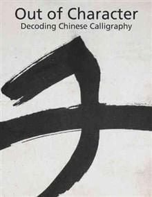 OUT OF CHARACTER: Decoding Chinese Calligraphy
