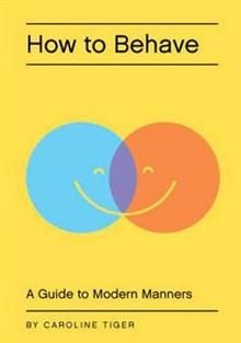 HOW TO BEHAVE: A Guide to Modern Manners for the