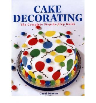 CAKE DECORATING: The Complete Step-By-Step Guide