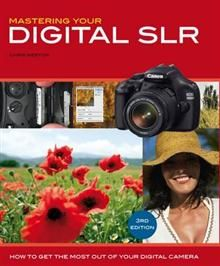 MASTERING YOUR DIGITAL SLR: How To Get The Most