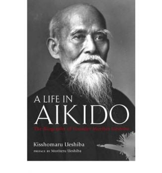 A LIFE IN AIKIDO: The Biography Of Founder Morih