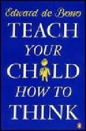 TEACH YOUR CHILD HOW TO THINK. (E.deBono)