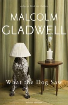 WHAT THE DOG SAW. (Malcolm Gladwell)