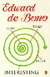HOW TO BE MORE INTERESTING. (E. de Bono)
