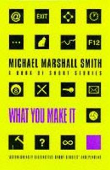 WHAT YOU MAKE IT. (Michael Marshall Smith)
