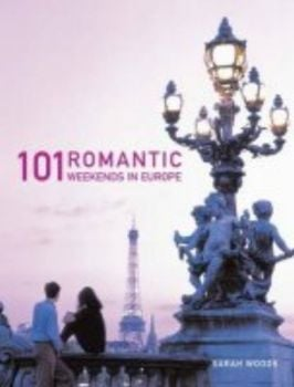 101 ROMANTIC WEEKENDS IN EUROPE. (Sarah Woods)