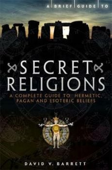 A BRIEF GUIDE TO SECRET RELIGIONS : A Complete Guide to Hermetic, Pagan and Esoteric Beliefs