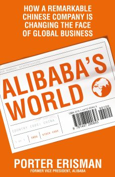 ALIBABA`S WORLD: How a Remarkable Chinese Company is Changing the Face of Global Business