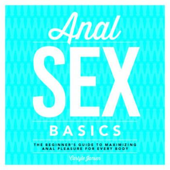 ANAL SEX BASICS: The Beginner`s Guide to Maximizing Anal Pleasure for Every Body