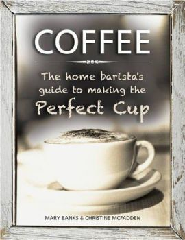 COFFEE: The Home Barista`s Guide to Making the Perfect Cup