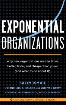 EXPONENTIAL ORGANIZATIONS : Why New Organizations are Ten Times Better, Faster, and Cheaper Than Yours
