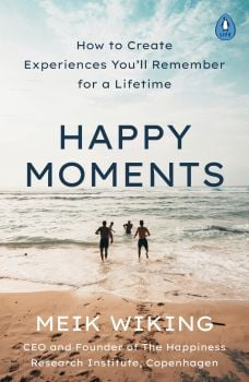 HAPPY MOMENTS: HOW TO CREATE EXPERIENCES YOU`LL REMEMBER FOR A LIFETIME