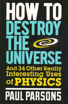 HOW TO DESTROY THE UNIVERSE: AND 34 OTHER REALLY