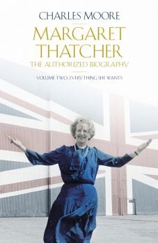 MARGARET THATCHER: The Authorized Biography, Volume 2: Everything She Wants