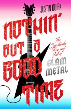 NOTHIN` BUT A GOOD TIME : The Spectacular Rise and Fall of Glam Metal