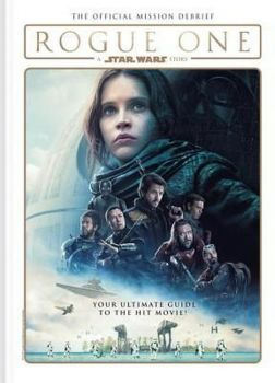 ROGUE ONE: A Star Wars Story. The Official Mission Debrief