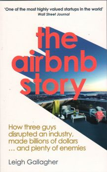 THE AIRBNB STORY: How Three Guys Disrupted an Industry, Made Billions of Dollars ... and Plenty of Enemies