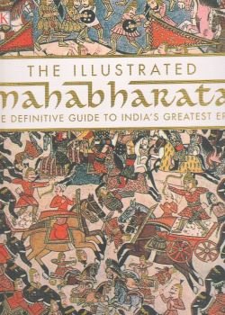 THE ILLUSTRATED MAHABHARATA: The Definitive Guide to India`s Greatest Epic