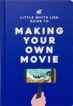 THE LITTLE WHITE LIES GUIDE TO MAKING YOUR OWN MOVIE IN 39 STEPS