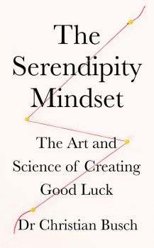 THE SERENDIPITY MINDSET : The Art and Science of Creating Good Luck